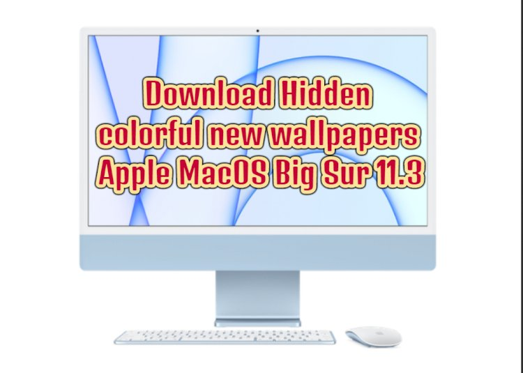 Hidden colorful new wallpapers of M1 iMac in Apple MacOS Big Sur 11.3 can be downloaded